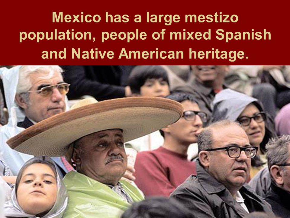 Mexico has a large mestizo population, people of mixed Spanish and Native American heritage.