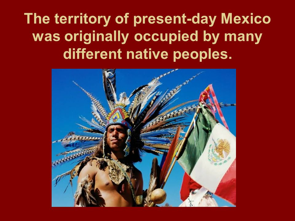 The territory of present-day Mexico was originally occupied by many different native peoples.