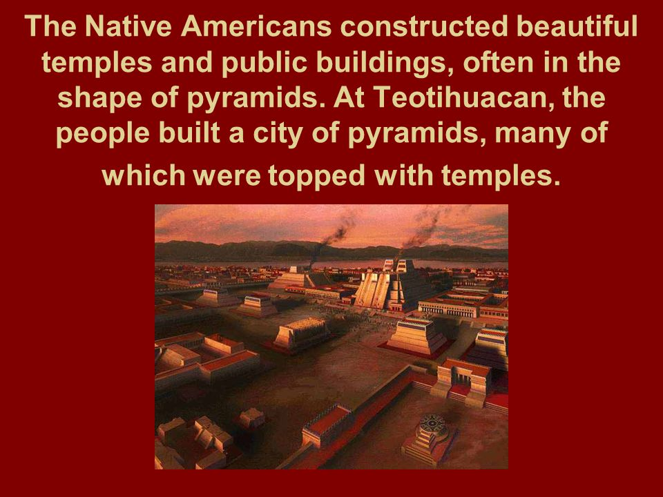 The Native Americans constructed beautiful temples and public buildings, often in the shape of pyramids.