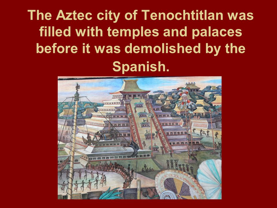 The Aztec city of Tenochtitlan was filled with temples and palaces before it was demolished by the Spanish.