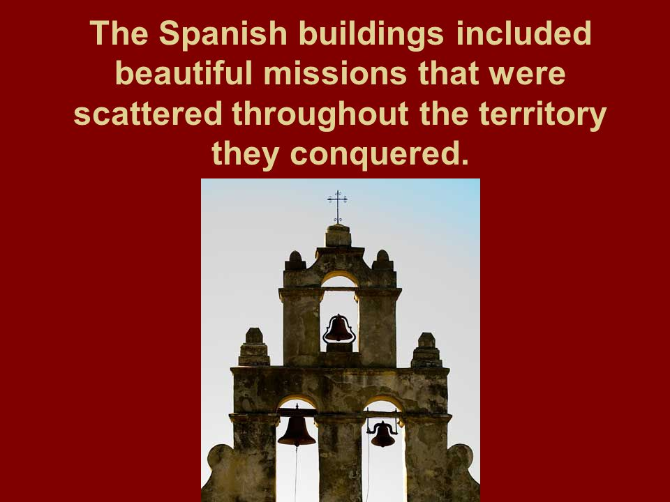 The Spanish buildings included beautiful missions that were scattered throughout the territory they conquered.