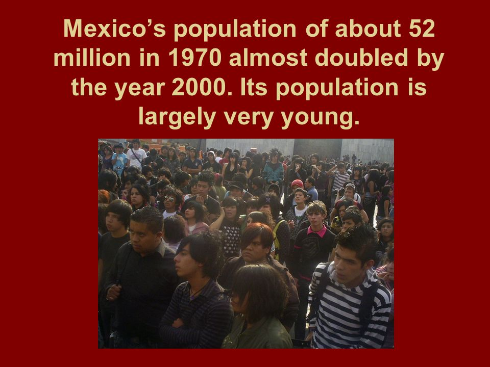 Mexico's population of about 52 million in 1970 almost doubled by the year 2000.