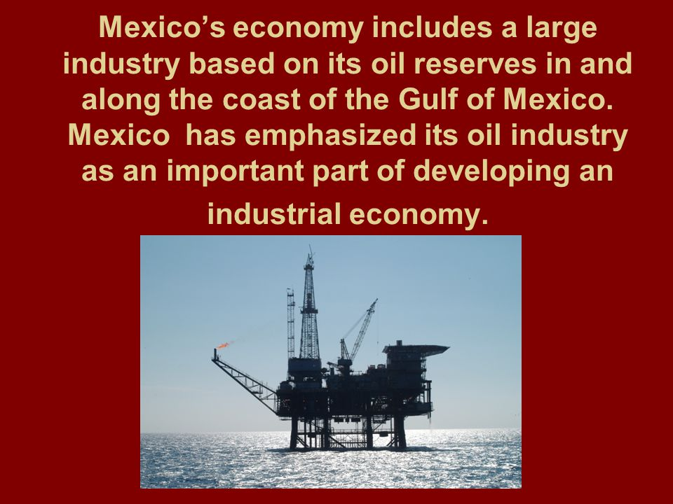 Mexico's economy includes a large industry based on its oil reserves in and along the coast of the Gulf of Mexico.