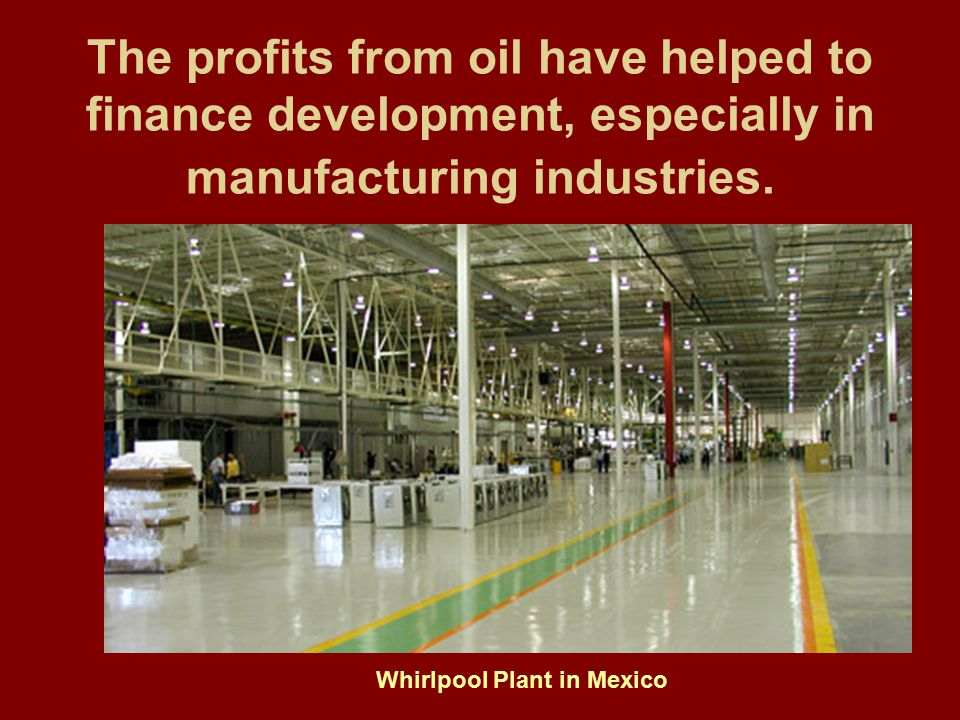 The profits from oil have helped to finance development, especially in manufacturing industries.