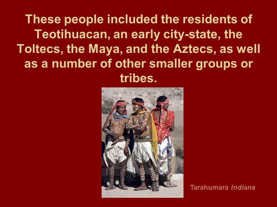These people included the residents of Teotihuacan, an early city-state, the Toltecs, the Maya, and the Aztecs, as well as a number of other smaller groups or tribes.