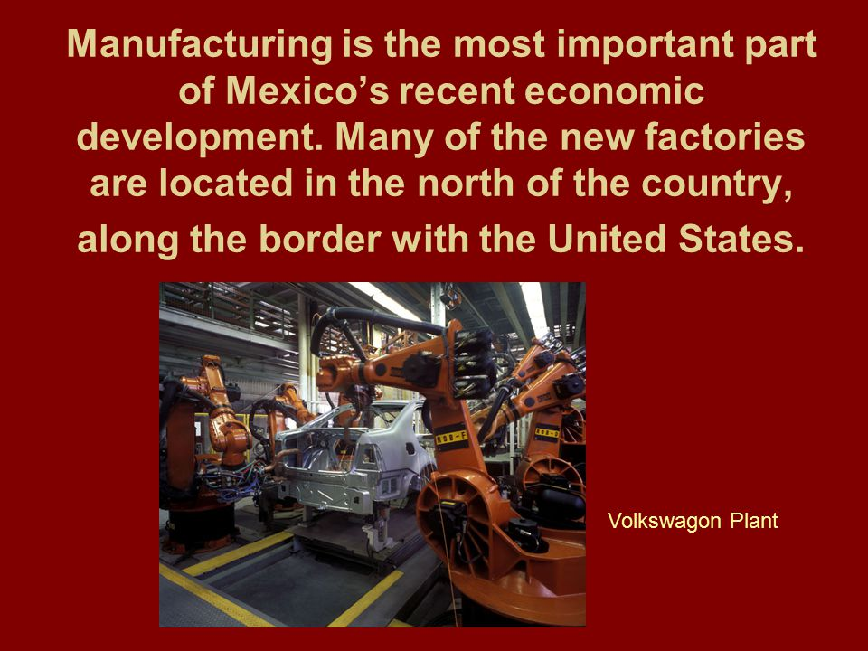 Manufacturing is the most important part of Mexico's recent economic development. Many of the new factories are located in the north of the country, along the border with the United States.
