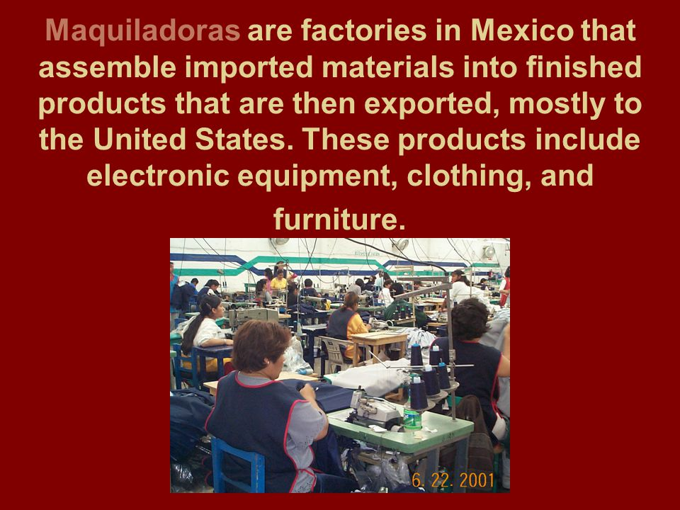 Maquiladoras are factories in Mexico that assemble imported materials into finished products that are then exported, mostly to the United States.