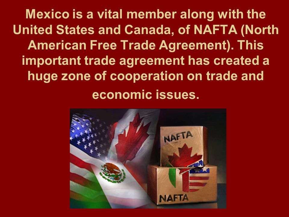 Mexico is a vital member along with the United States and Canada, of NAFTA (North American Free Trade Agreement).