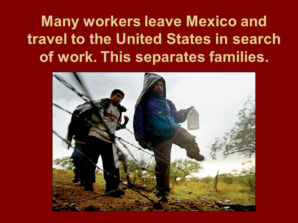 Many workers leave Mexico and travel to the United States in search of work.