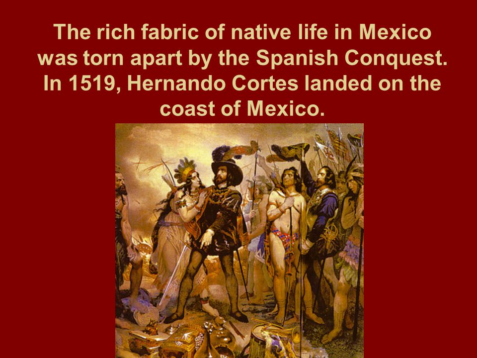 The rich fabric of native life in Mexico was torn apart by the Spanish Conquest.