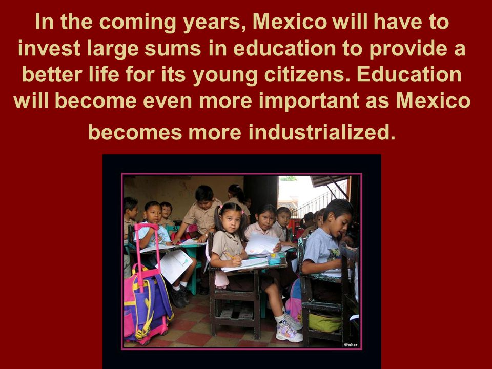 In the coming years, Mexico will have to invest large sums in education to provide a better life for its young citizens.