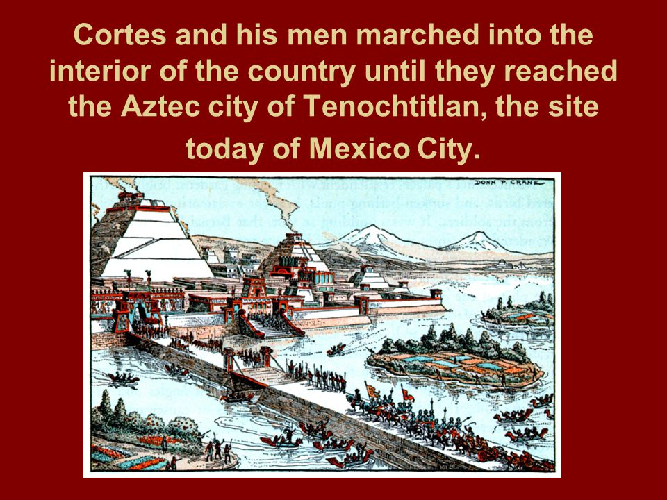 Cortes and his men marched into the interior of the country until they reached the Aztec city of Tenochtitlan, the site today of Mexico City.
