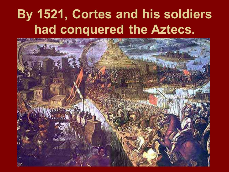 By 1521, Cortes and his soldiers had conquered the Aztecs.