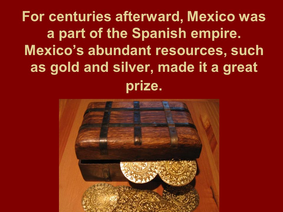 For centuries afterward, Mexico was a part of the Spanish empire
