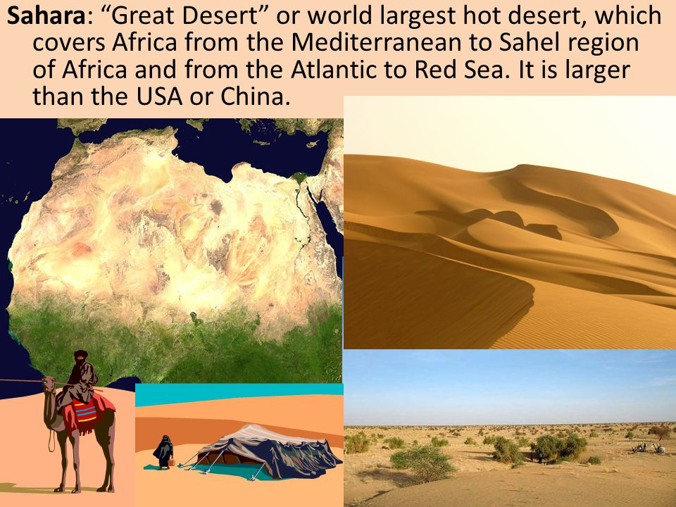 Sahara: Great Desert or world largest hot desert, which covers Africa from the Mediterranean to Sahel region of Africa and from the Atlantic to Red Sea.