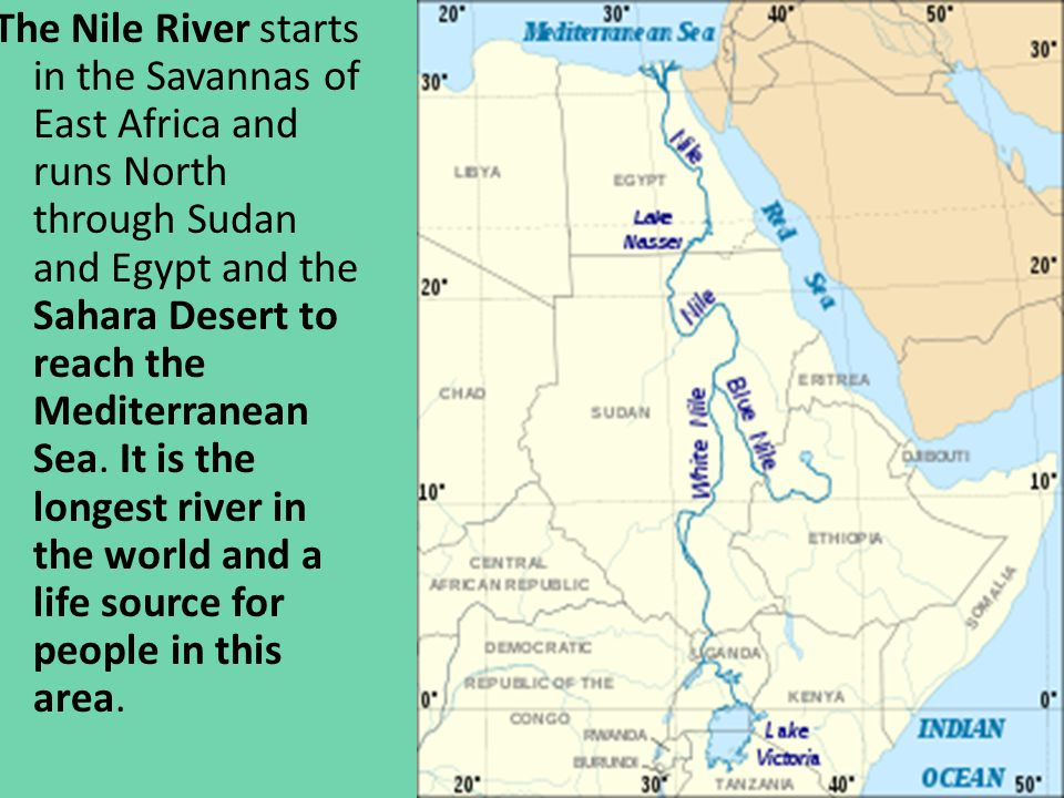 The Nile River starts in the Savannas of East Africa and runs North through Sudan and Egypt and the Sahara Desert to reach the Mediterranean Sea.