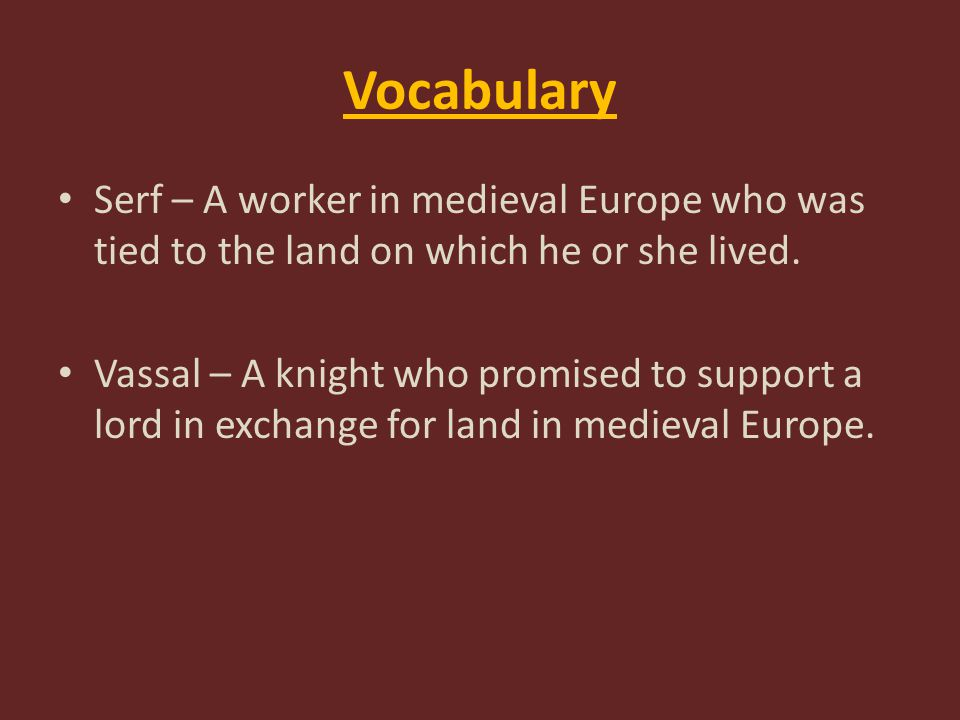 Vocabulary Serf – A worker in medieval Europe who was tied to the land on which he or she lived.
