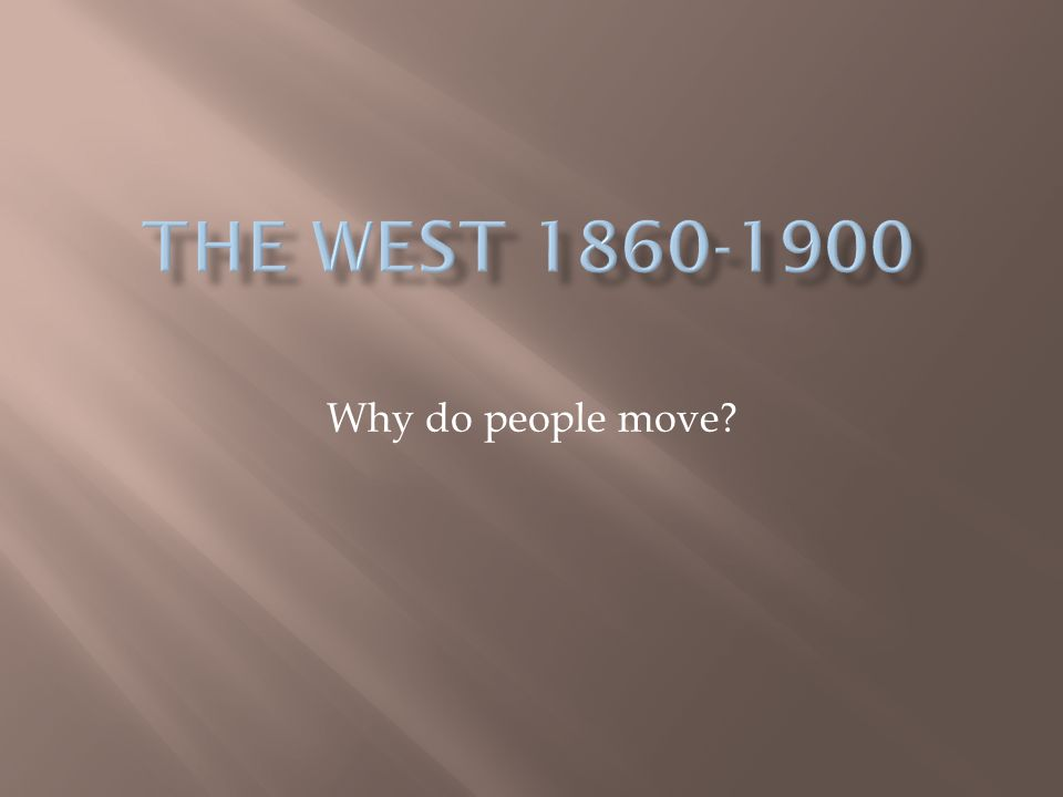 The West 1860-1900 Why do people move