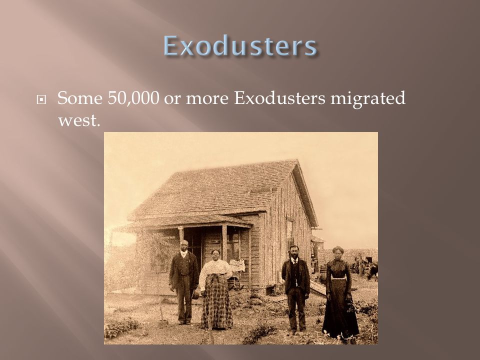 Exodusters Some 50,000 or more Exodusters migrated west.