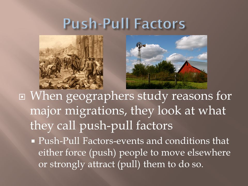 Push-Pull Factors When geographers study reasons for major migrations, they look at what they call push-pull factors.