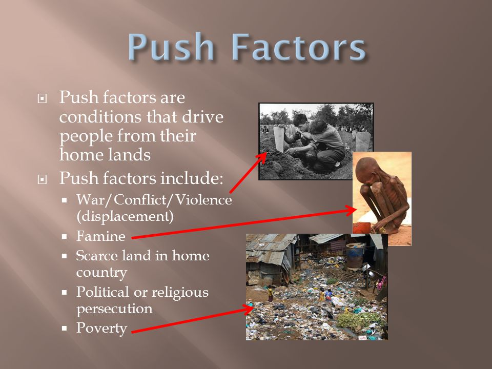 Push Factors Push factors are conditions that drive people from their home lands. Push factors include: