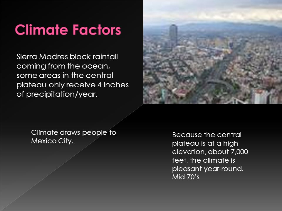 Climate Factors Sierra Madres block rainfall coming from the ocean, some areas in the central plateau only receive 4 inches of precipitation/year.
