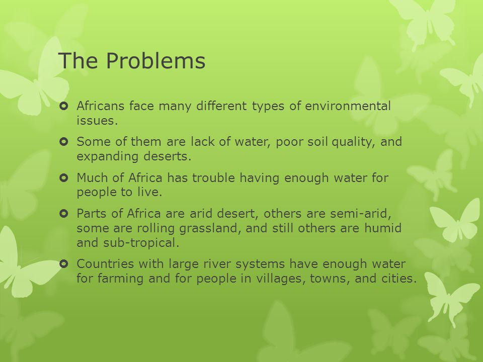 The Problems Africans face many different types of environmental issues. Some of them are lack of water, poor soil quality, and expanding deserts.