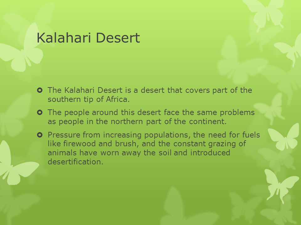 Kalahari Desert The Kalahari Desert is a desert that covers part of the southern tip of Africa.
