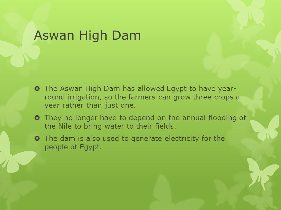 Aswan High Dam The Aswan High Dam has allowed Egypt to have year- round irrigation, so the farmers can grow three crops a year rather than just one.