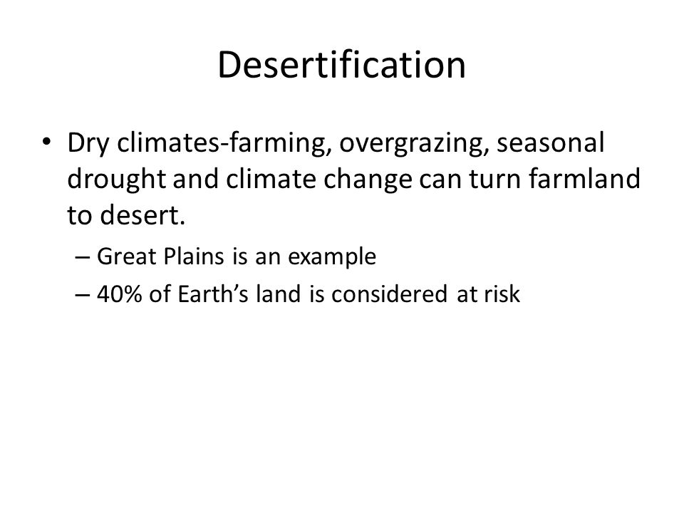 Desertification Dry climates-farming, overgrazing, seasonal drought and climate change can turn farmland to desert.