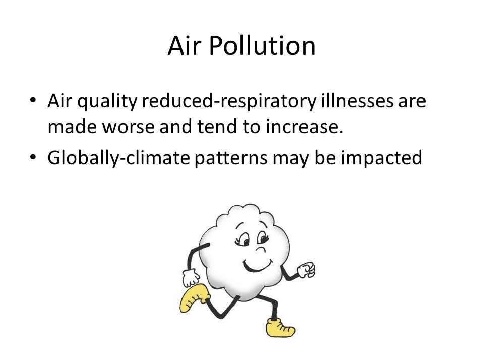 Air Pollution Air quality reduced-respiratory illnesses are made worse and tend to increase.