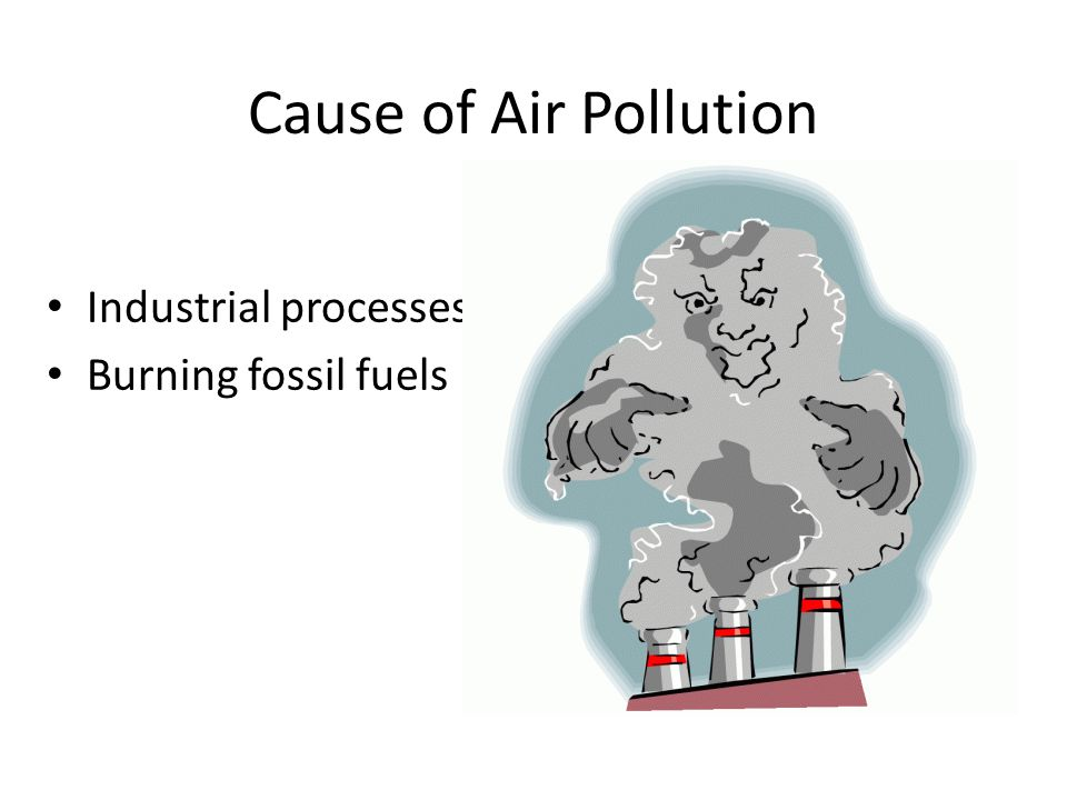Cause of Air Pollution Industrial processes Burning fossil fuels