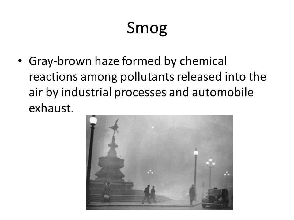 Smog Gray-brown haze formed by chemical reactions among pollutants released into the air by industrial processes and automobile exhaust.