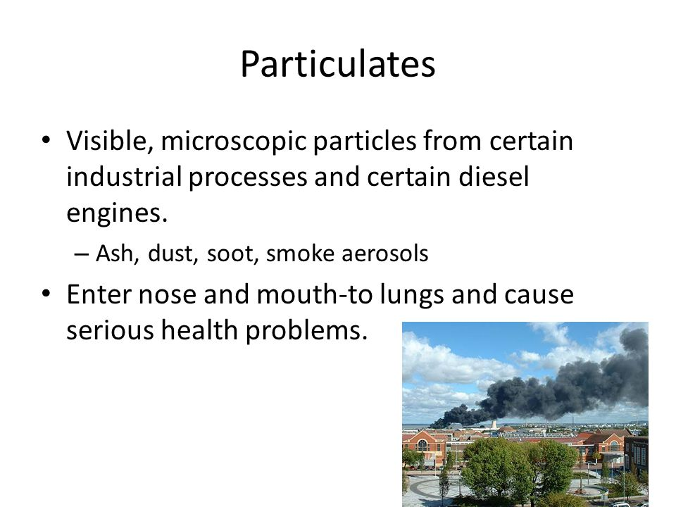 Particulates Visible, microscopic particles from certain industrial processes and certain diesel engines.
