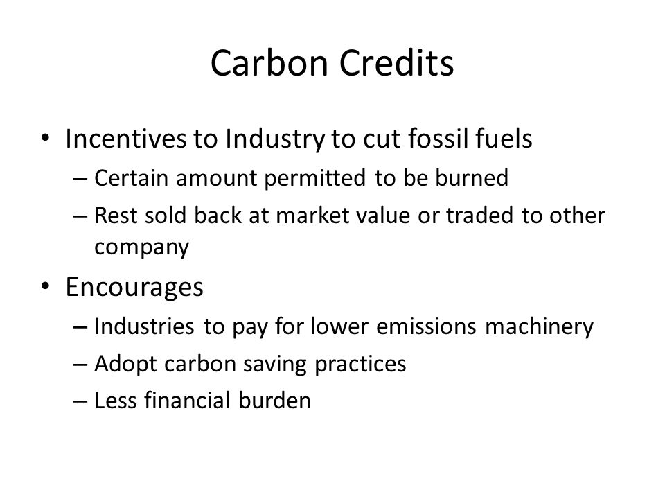 Carbon Credits Incentives to Industry to cut fossil fuels Encourages