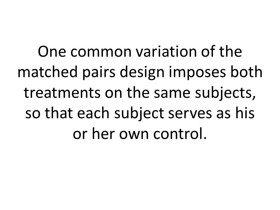 One common variation of the matched pairs design imposes both treatments on the same subjects, so that each subject serves as his or her own control.