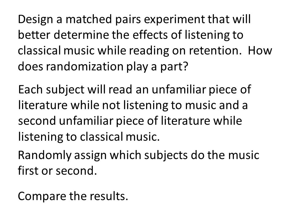 Design a matched pairs experiment that will better determine the effects of listening to classical music while reading on retention. How does randomization play a part