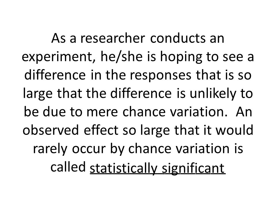 As a researcher conducts an experiment, he/she is hoping to see a difference in the responses that is so large that the difference is unlikely to be due to mere chance variation. An observed effect so large that it would rarely occur by chance variation is called __________________