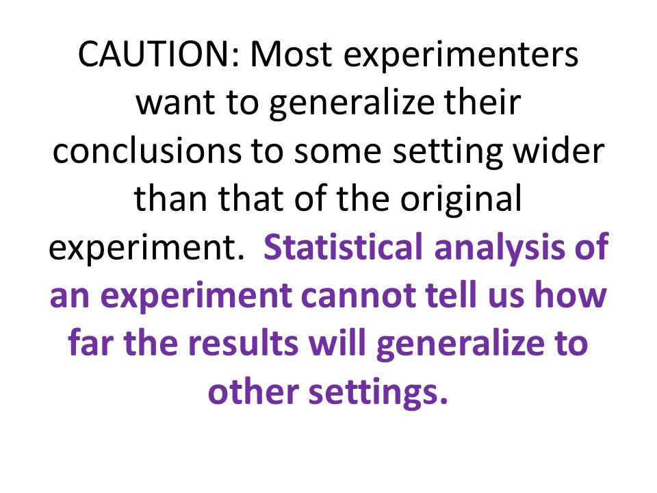 CAUTION: Most experimenters want to generalize their conclusions to some setting wider than that of the original experiment.