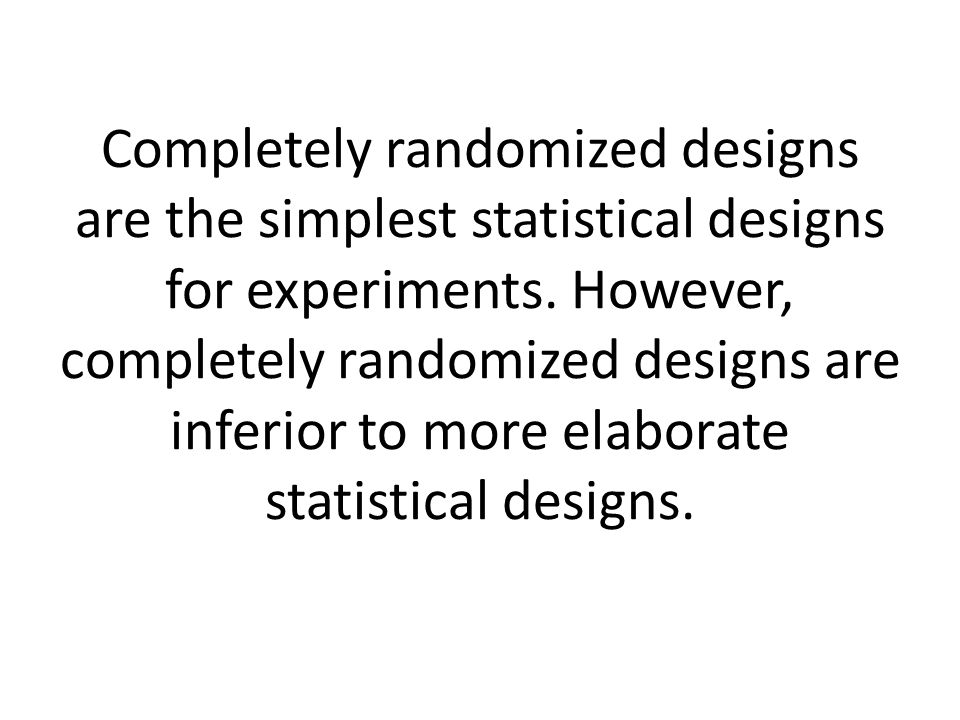 Completely randomized designs are the simplest statistical designs for experiments.