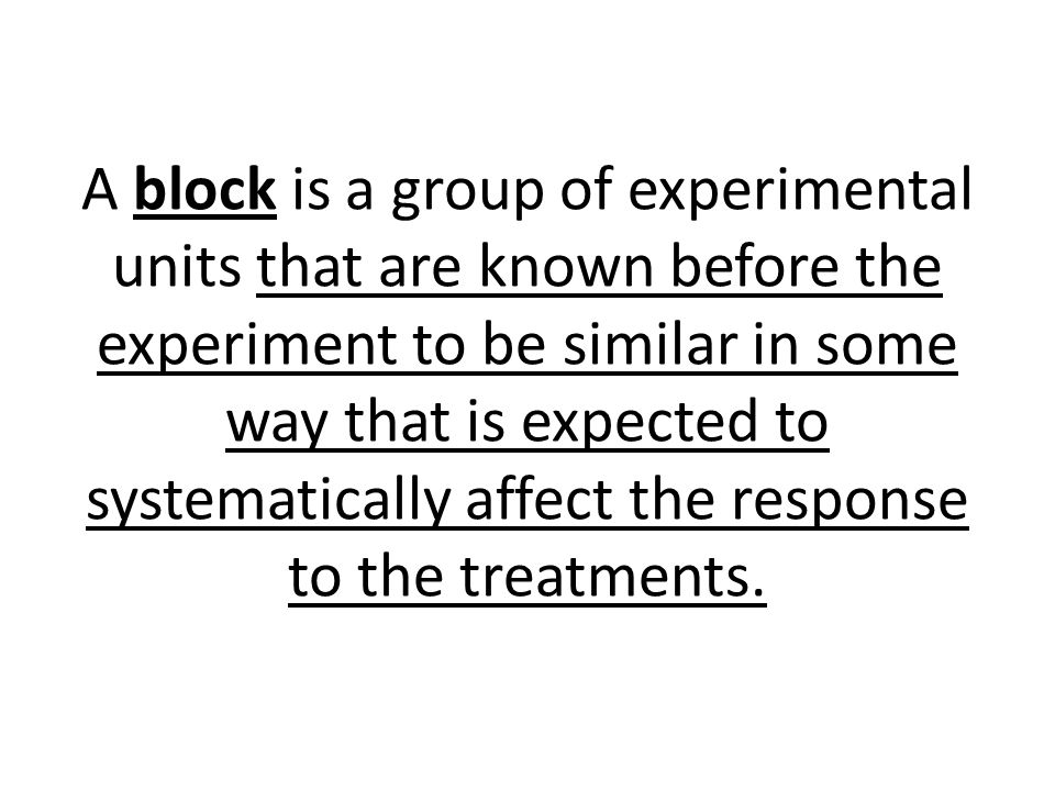 A block is a group of experimental units that are known before the experiment to be similar in some way that is expected to systematically affect the response to the treatments.