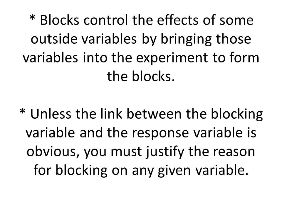 * Blocks control the effects of some outside variables by bringing those variables into the experiment to form the blocks.