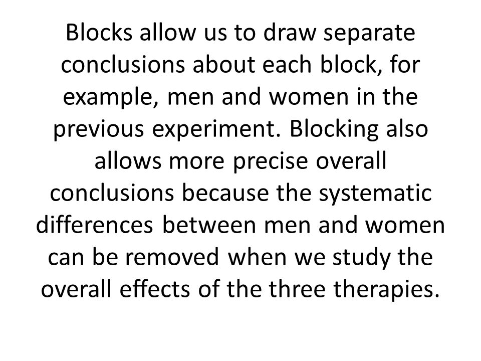 Blocks allow us to draw separate conclusions about each block, for example, men and women in the previous experiment.