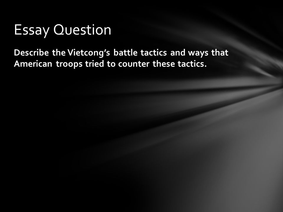 Essay Question Describe the Vietcong's battle tactics and ways that American troops tried to counter these tactics.