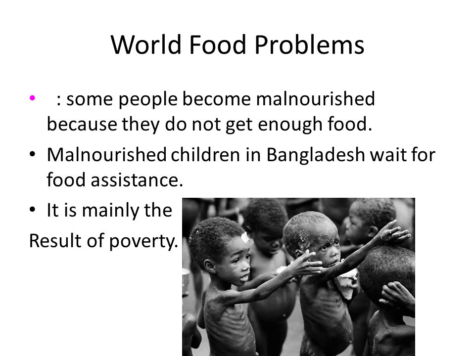 World Food Problems : some people become malnourished because they do not get enough food.