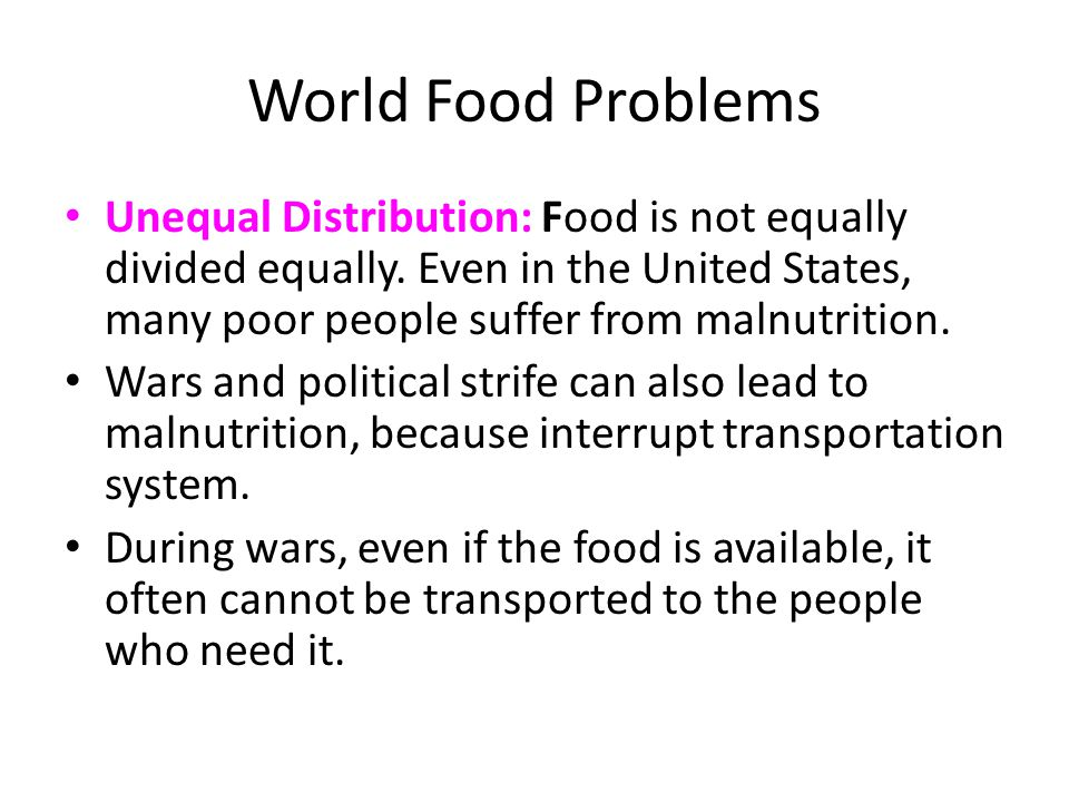 World Food Problems Unequal Distribution: Food is not equally divided equally. Even in the United States, many poor people suffer from malnutrition.