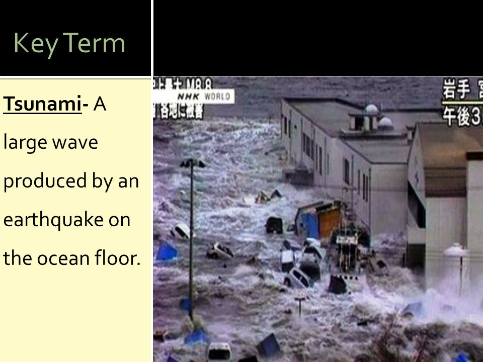 Key Term Tsunami- A large wave produced by an earthquake on the ocean floor.