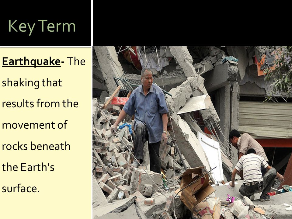 Key Term Earthquake- The shaking that results from the movement of rocks beneath the Earth s surface.