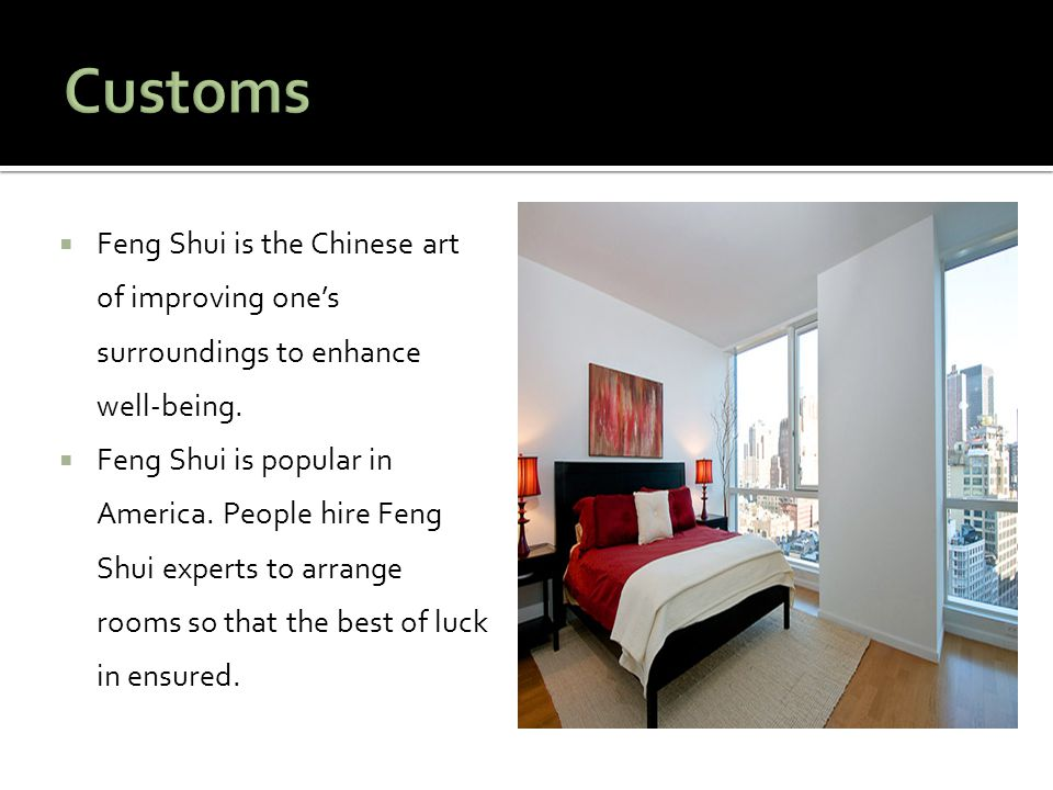 Customs Feng Shui is the Chinese art of improving one's surroundings to enhance well-being.