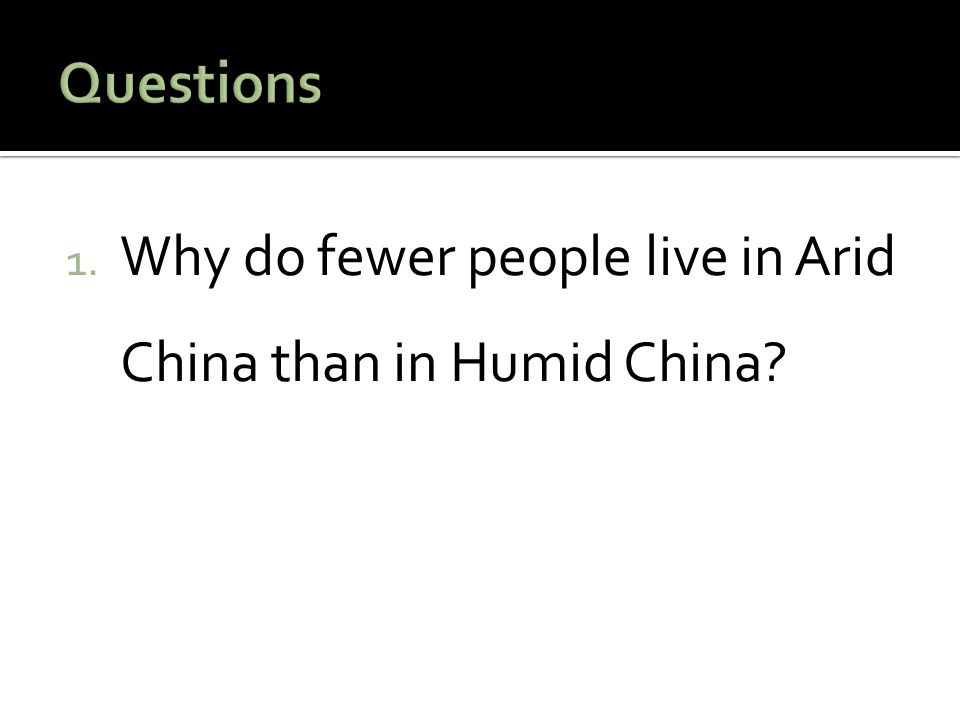 Questions Why do fewer people live in Arid China than in Humid China
